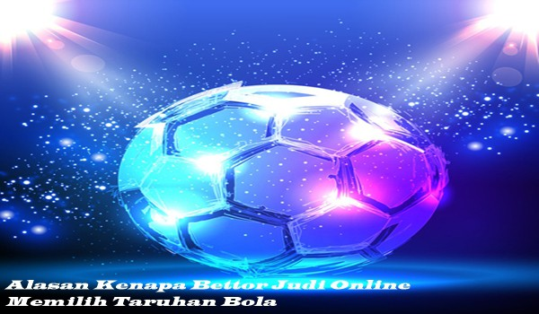 Alasan Kenapa Bettor Judi Online Memilih Taruhan Bola