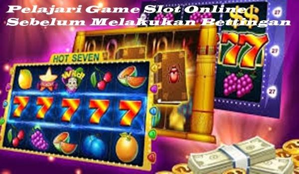 Pelajari Game Slot Online Sebelum Melakukan Bettingan