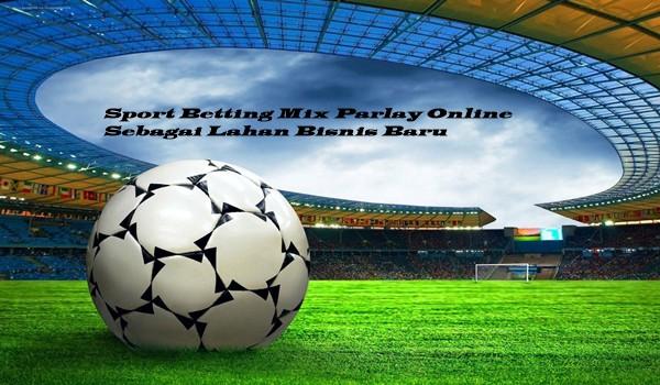 Sport Betting Mix Parlay Online Sebagai Lahan Bisnis Baru