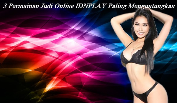 3 Permainan Judi Online IDNPLAY Paling Menguntungkan